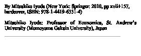By Mitsuhiko Iyoda (New York: Springer: 2010, pp xvii+157, hardcover, ISBN: 978-1-4419-6331-4)</p><p>Mitsuhiko Iyoda: Professor of Economics, St. Andrew's University (Momoyama Gakuin University), Japan<br />http://www.buckingham.ac.uk/news/pow2010/iyoda.html</p><p>